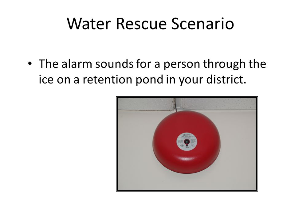 Water Rescue Scenario The alarm sounds for a person through the ice on a retention pond in your district.