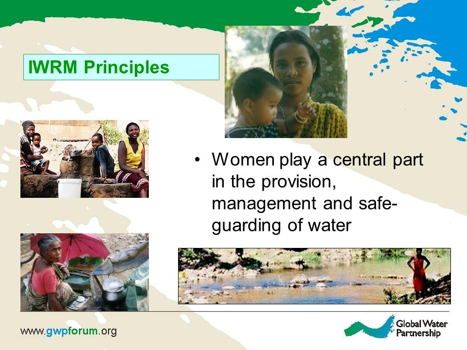 IWRM Principles Women play a central part in the provision, management and safe-guarding of water