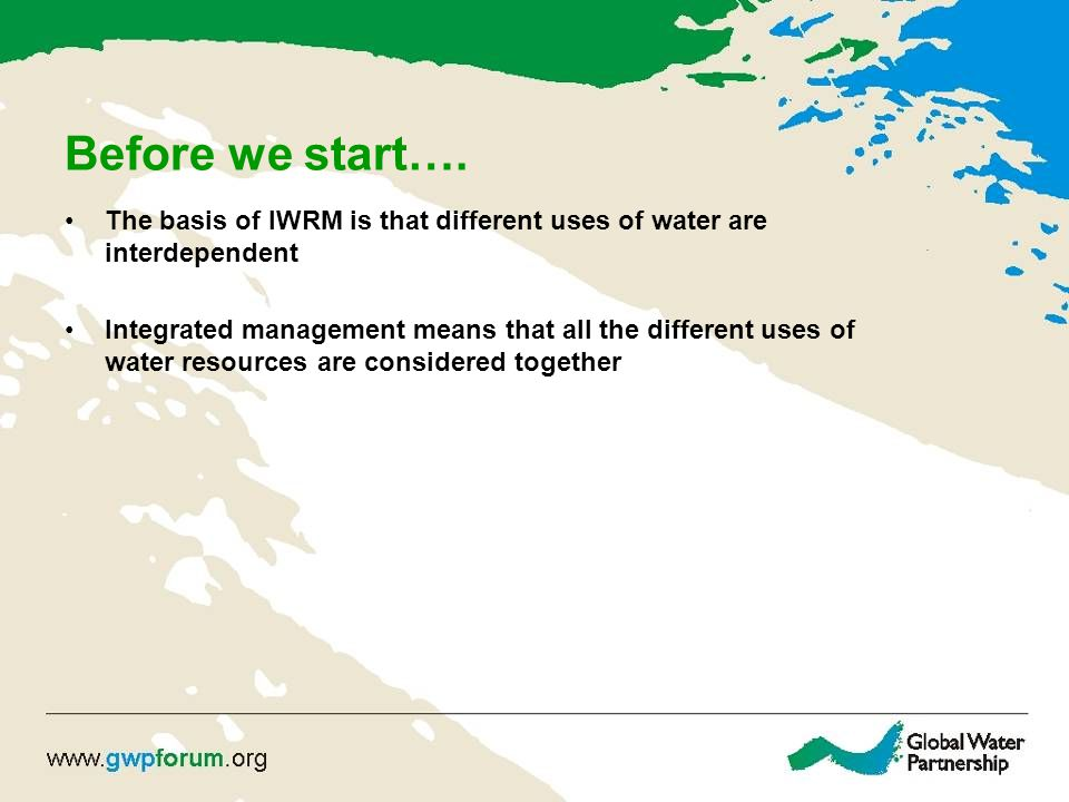 Before we start…. The basis of IWRM is that different uses of water are interdependent.