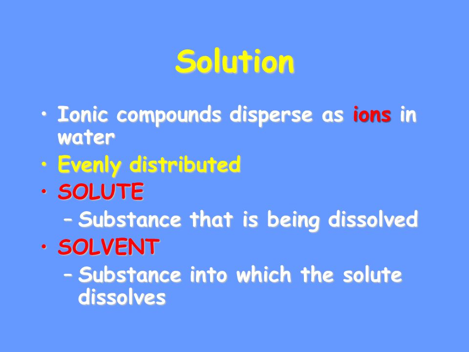 Solution Ionic compounds disperse as ions in water Evenly distributed