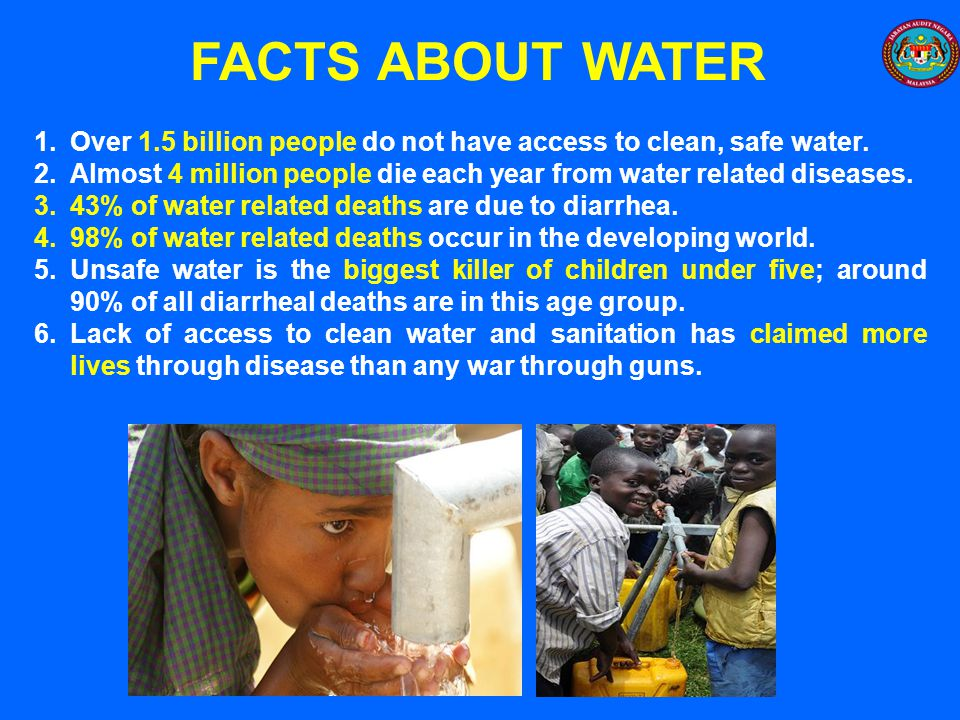 FACTS ABOUT WATER Over 1.5 billion people do not have access to clean, safe water.