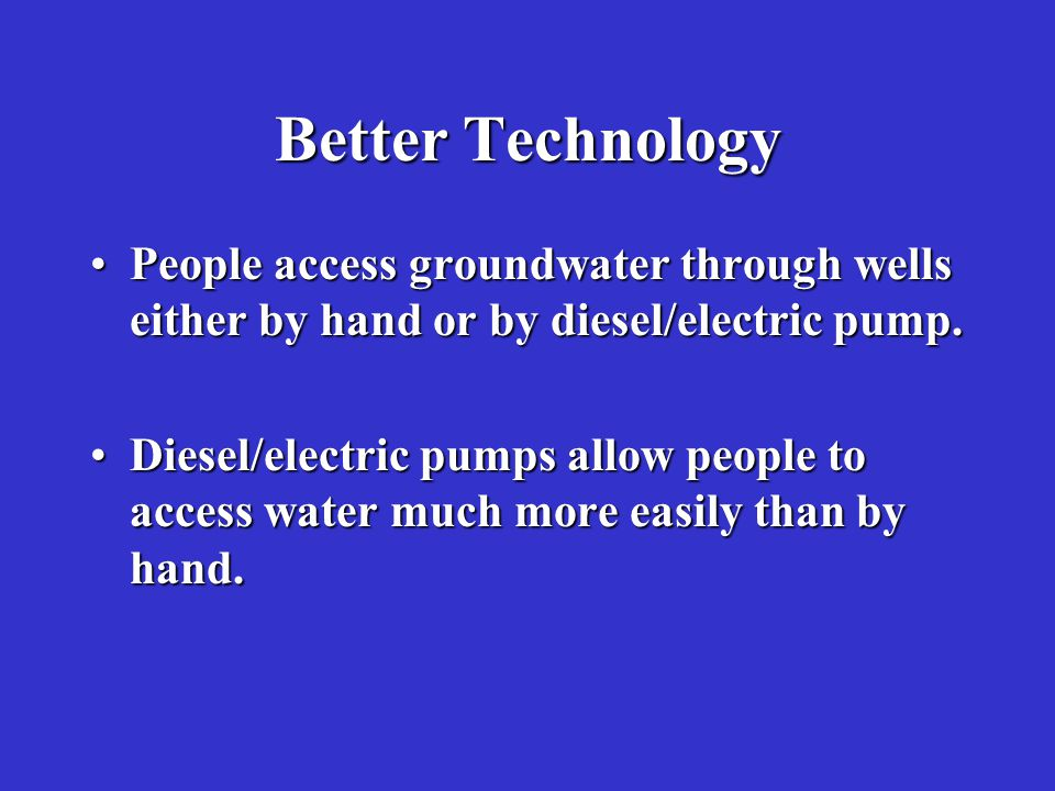 Better Technology People access groundwater through wells either by hand or by diesel/electric pump.