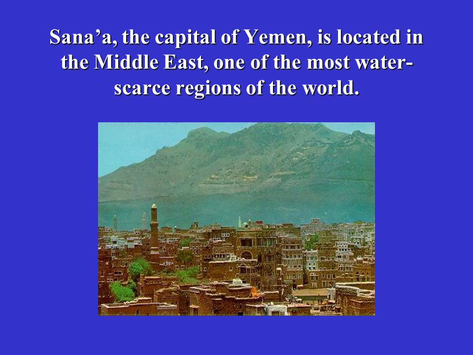 Sana'a, the capital of Yemen, is located in the Middle East, one of the most water-scarce regions of the world.