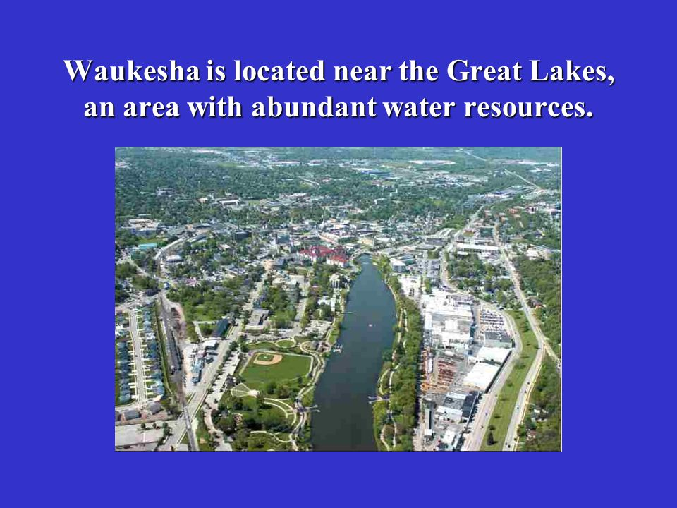 Waukesha is located near the Great Lakes, an area with abundant water resources.