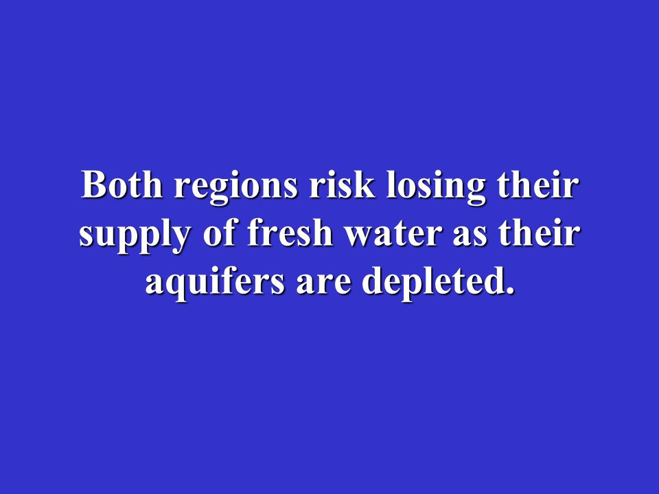 Both regions risk losing their supply of fresh water as their aquifers are depleted.