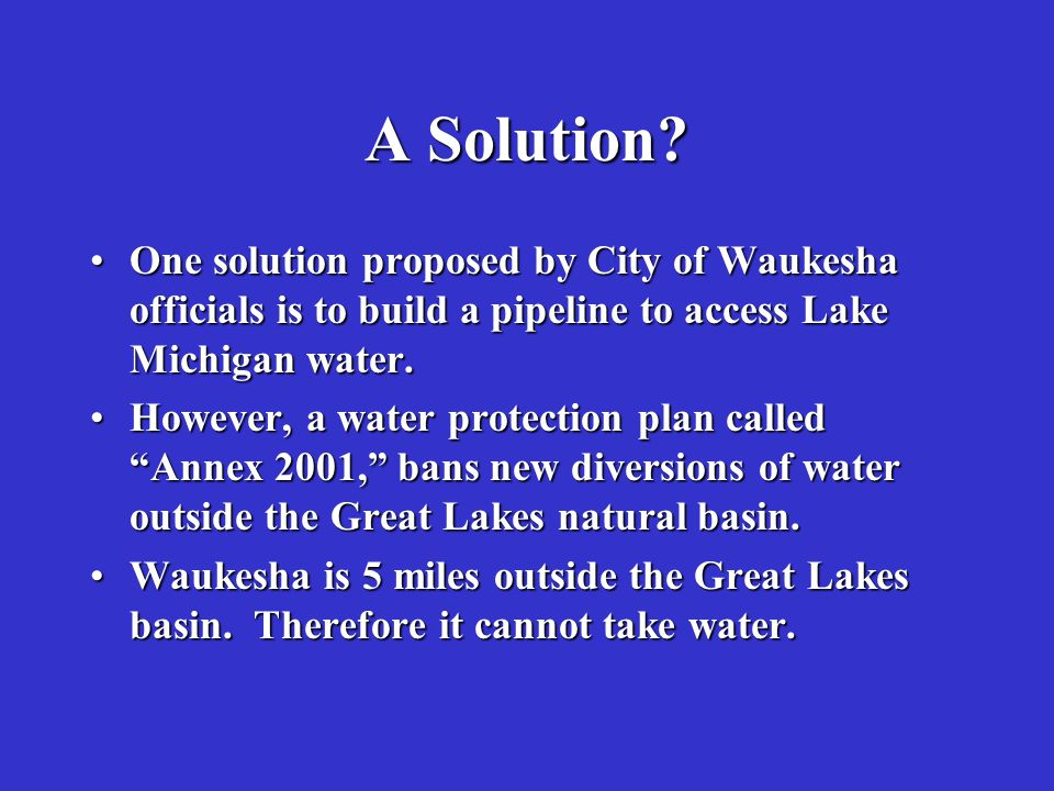 A Solution One solution proposed by City of Waukesha officials is to build a pipeline to access Lake Michigan water.