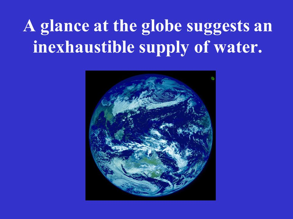 A glance at the globe suggests an inexhaustible supply of water.