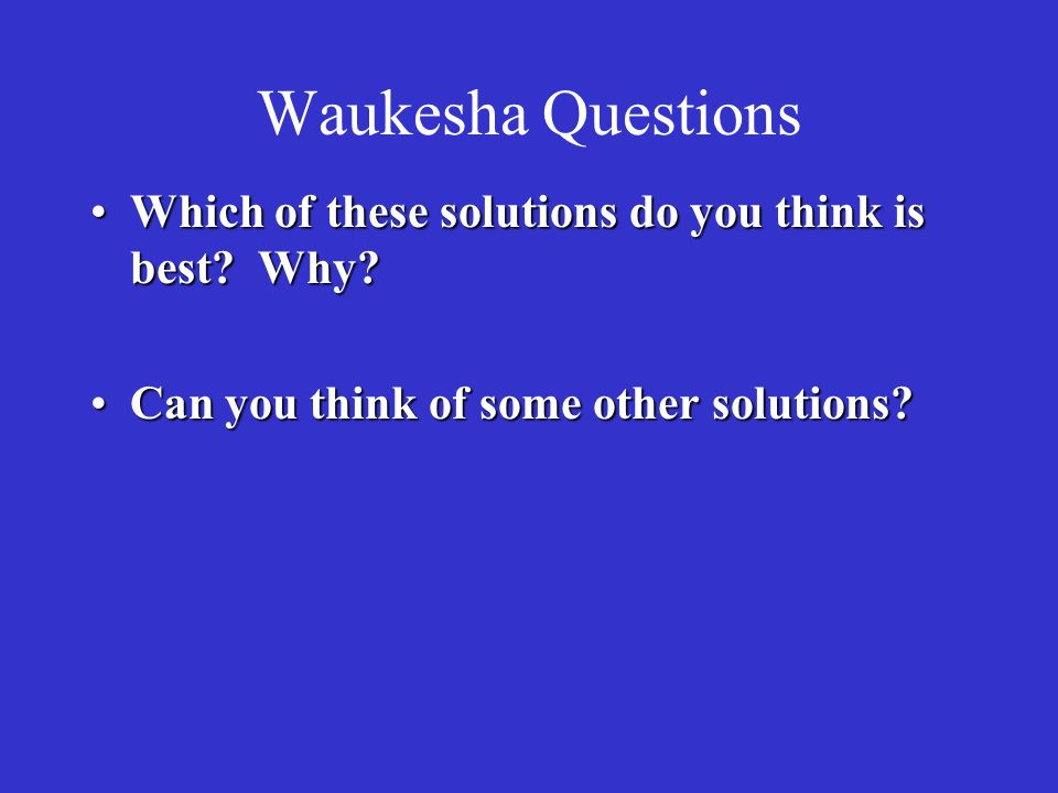 Waukesha Questions Which of these solutions do you think is best Why