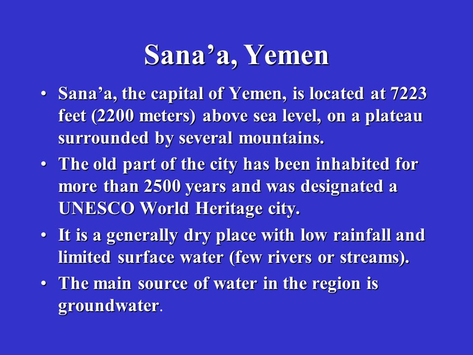 Sana'a, Yemen Sana'a, the capital of Yemen, is located at 7223 feet (2200 meters) above sea level, on a plateau surrounded by several mountains.