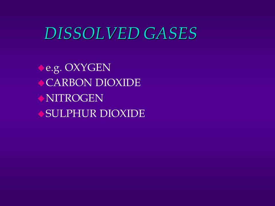 DISSOLVED GASES e.g. OXYGEN CARBON DIOXIDE NITROGEN SULPHUR DIOXIDE