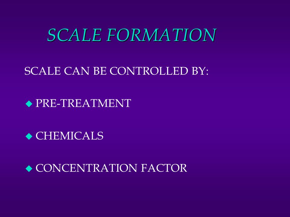 SCALE FORMATION SCALE CAN BE CONTROLLED BY: PRE-TREATMENT CHEMICALS