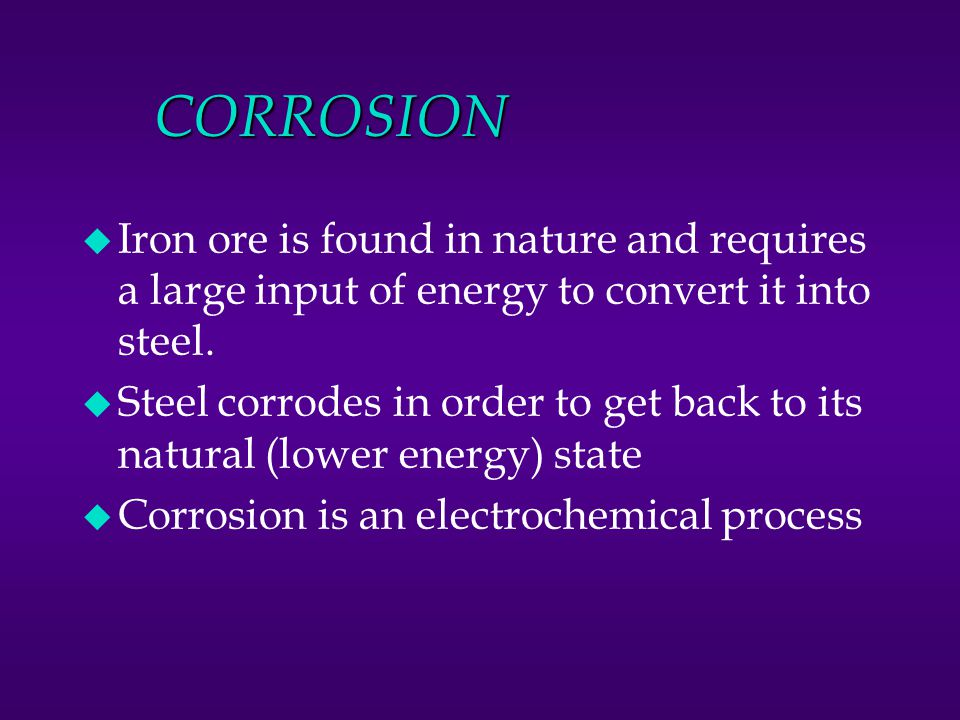 CORROSION Iron ore is found in nature and requires a large input of energy to convert it into steel.