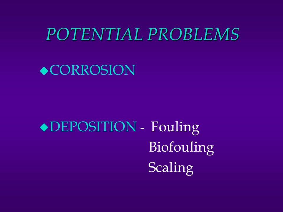 POTENTIAL PROBLEMS CORROSION DEPOSITION - Fouling Biofouling Scaling