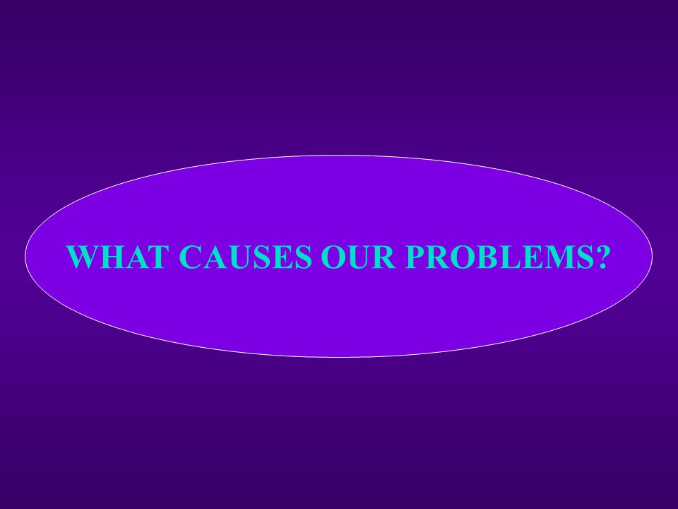 WHAT CAUSES OUR PROBLEMS