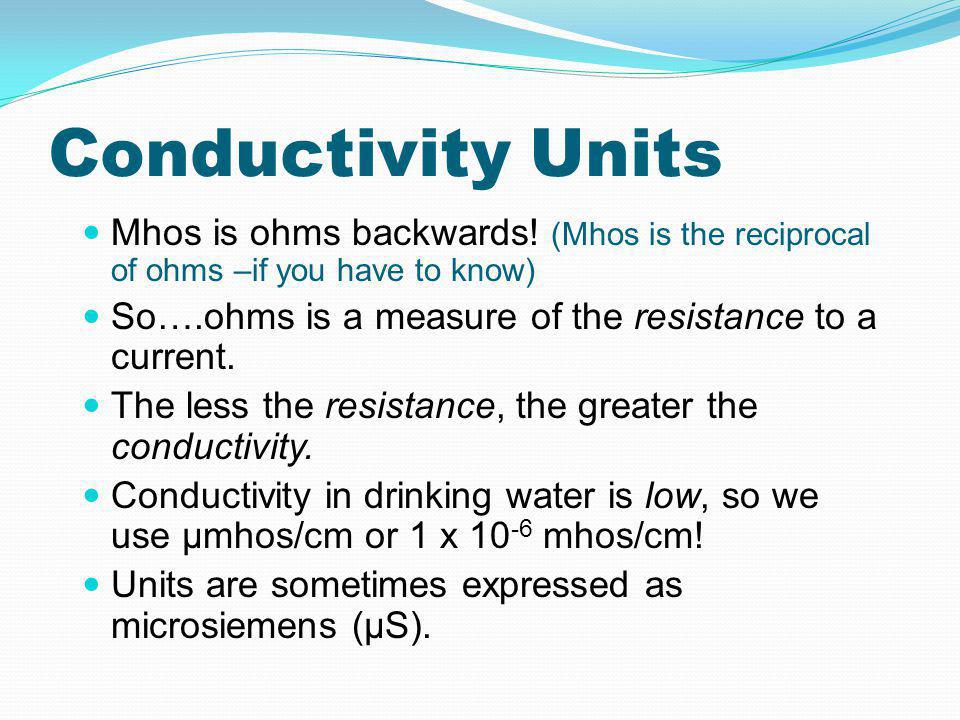 Conductivity Units Mhos is ohms backwards! (Mhos is the reciprocal of ohms –if you have to know)