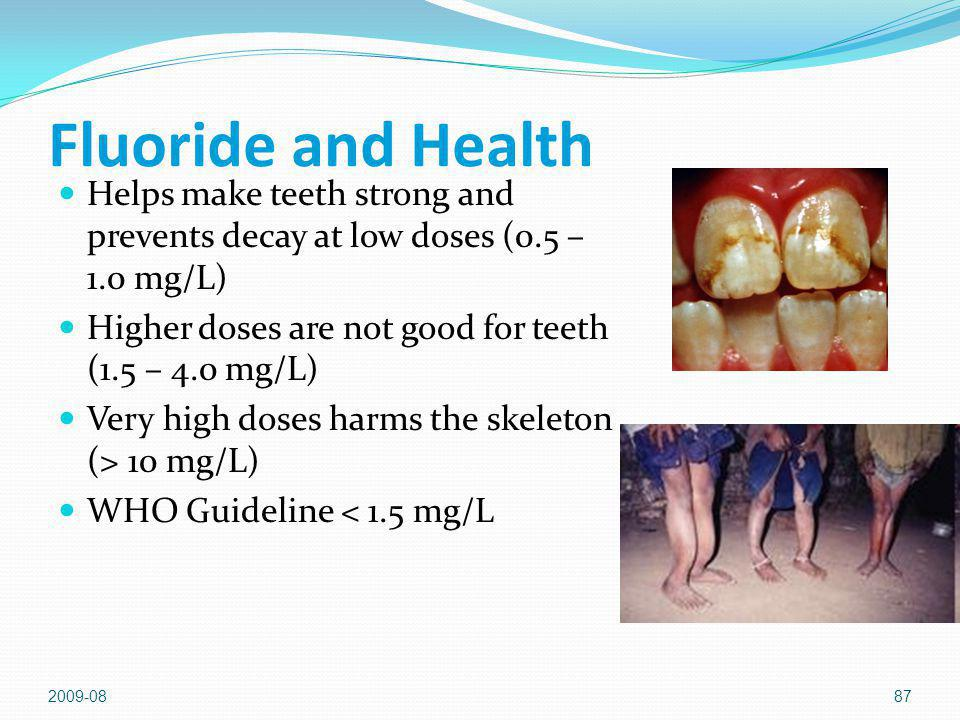 Fluoride and Health Helps make teeth strong and prevents decay at low doses (0.5 – 1.0 mg/L) Higher doses are not good for teeth (1.5 – 4.0 mg/L)