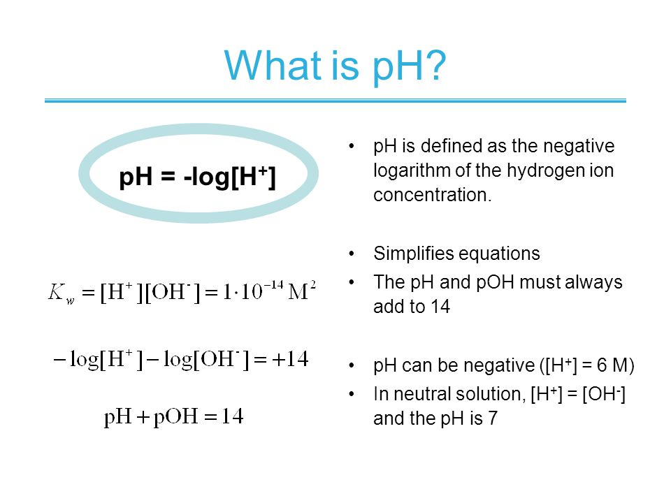 What is pH pH is defined as the negative logarithm of the hydrogen ion concentration. Simplifies equations.