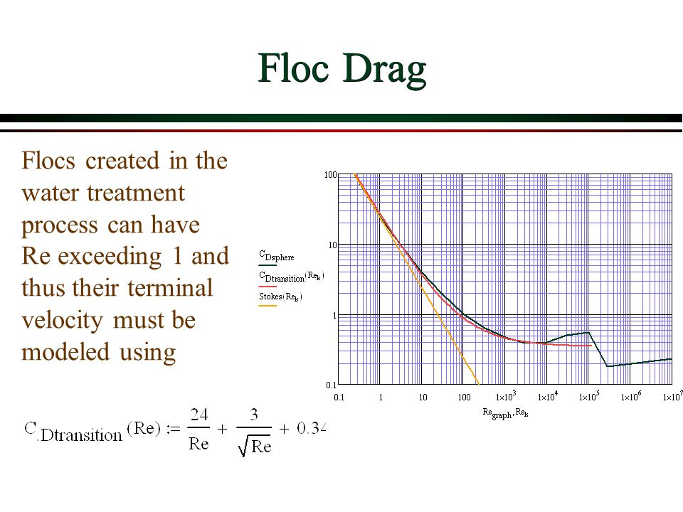 Floc Drag Flocs created in the water treatment process can have Re exceeding 1 and thus their terminal velocity must be modeled using.