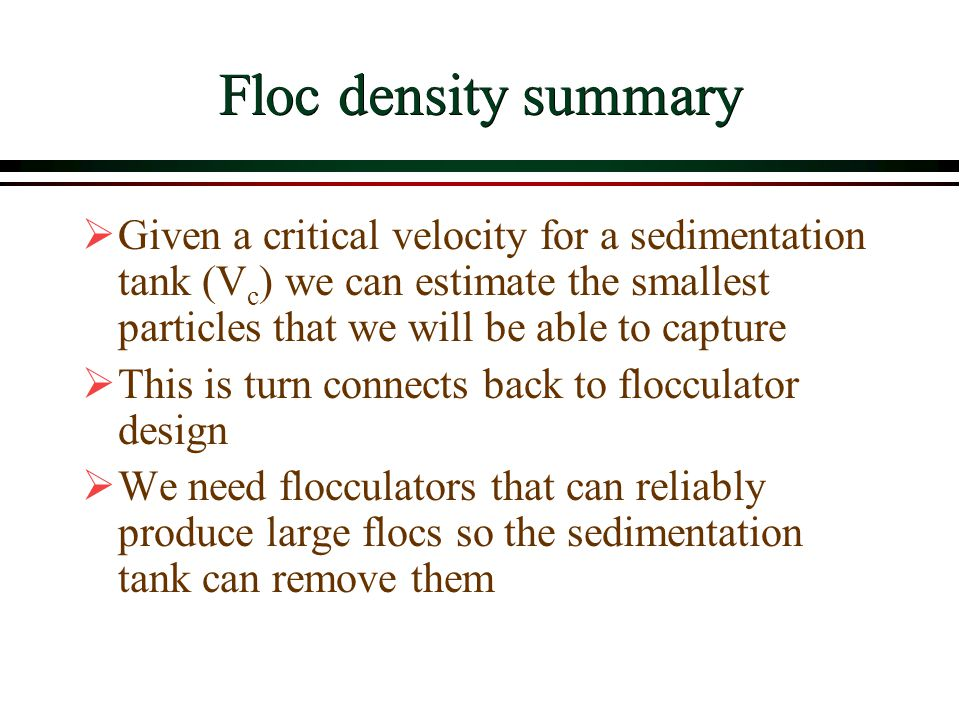 Floc density summary Given a critical velocity for a sedimentation tank (Vc) we can estimate the smallest particles that we will be able to capture.