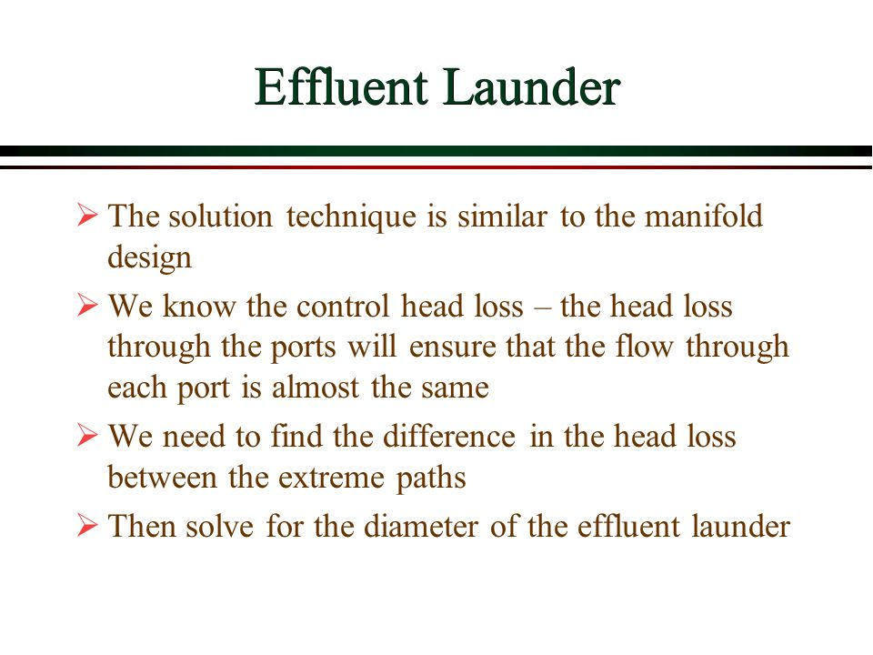 Effluent Launder The solution technique is similar to the manifold design.