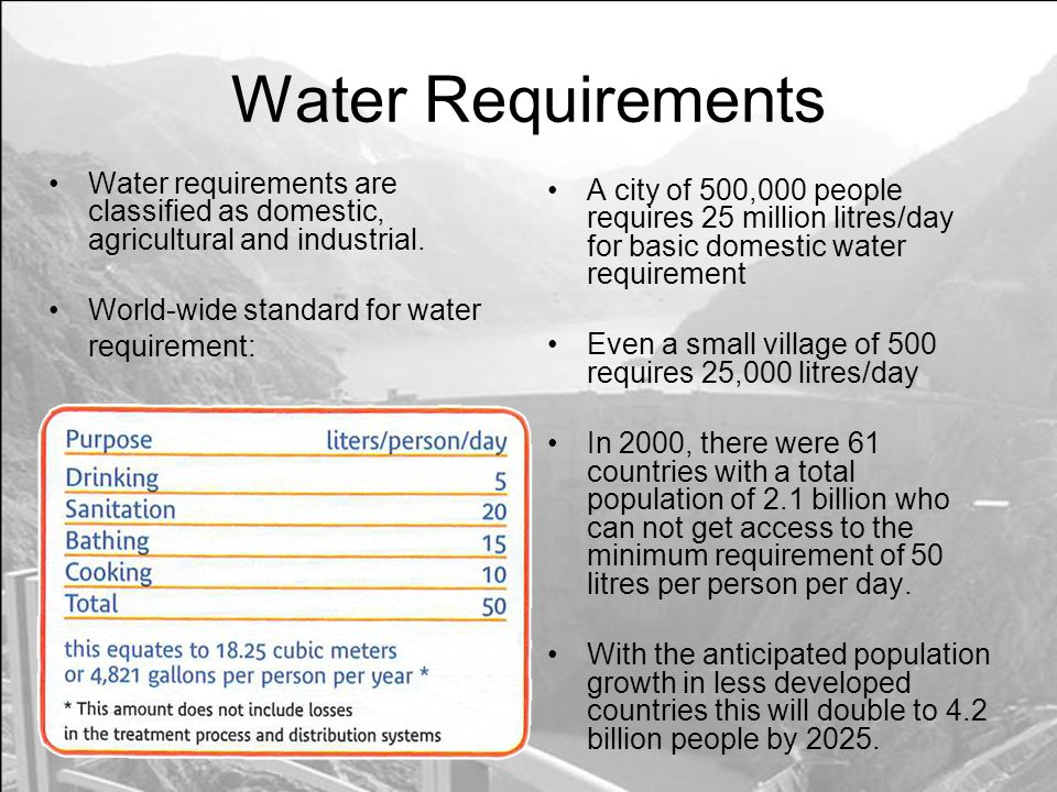 Water Requirements Water requirements are classified as domestic, agricultural and industrial. World-wide standard for water requirement: