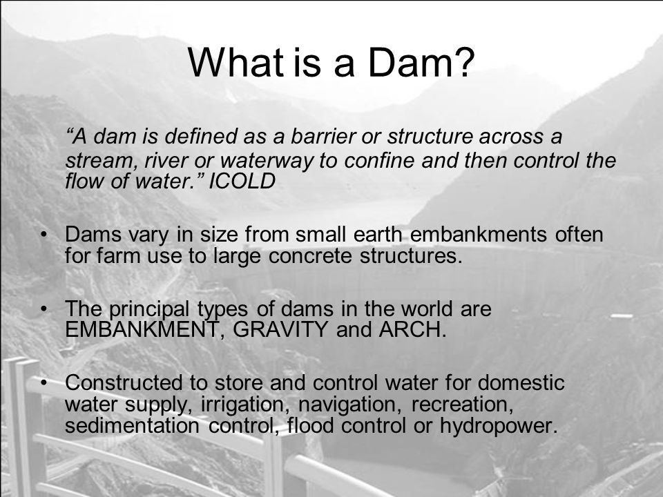 What is a Dam A dam is defined as a barrier or structure across a stream, river or waterway to confine and then control the flow of water. ICOLD.