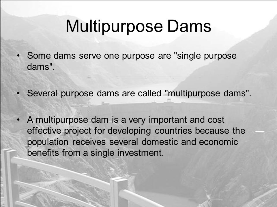 Multipurpose Dams Some dams serve one purpose are single purpose dams . Several purpose dams are called multipurpose dams .