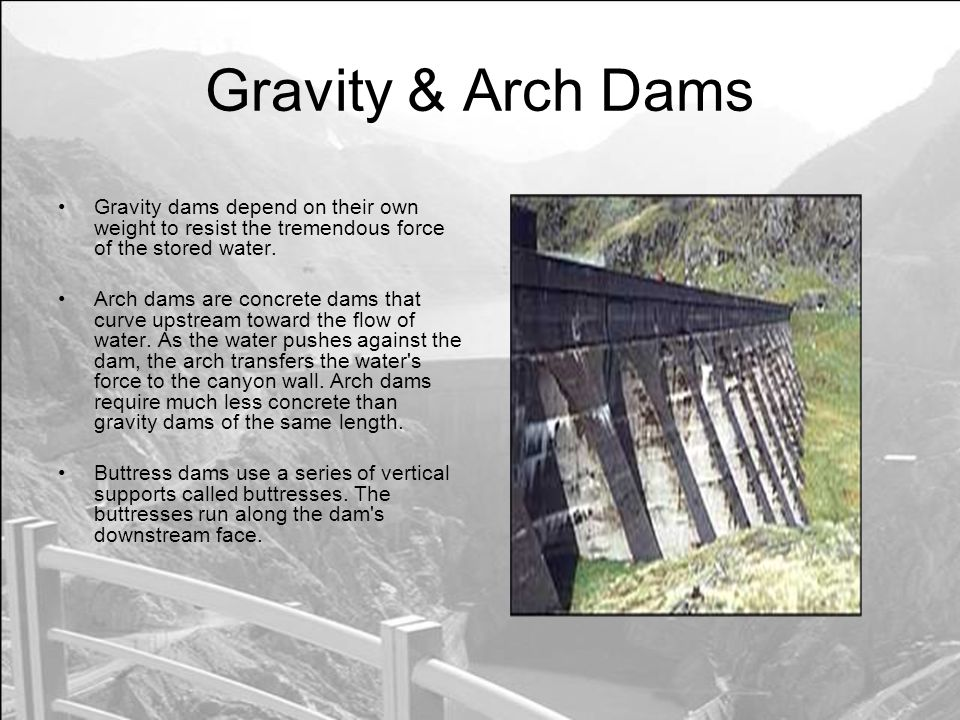Gravity & Arch Dams Gravity dams depend on their own weight to resist the tremendous force of the stored water.