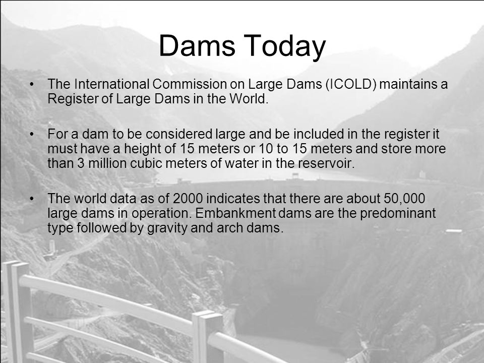 Dams Today The International Commission on Large Dams (ICOLD) maintains a Register of Large Dams in the World.