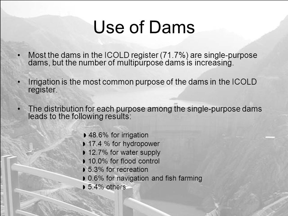Use of Dams Most the dams in the ICOLD register (71.7%) are single-purpose dams, but the number of multipurpose dams is increasing.