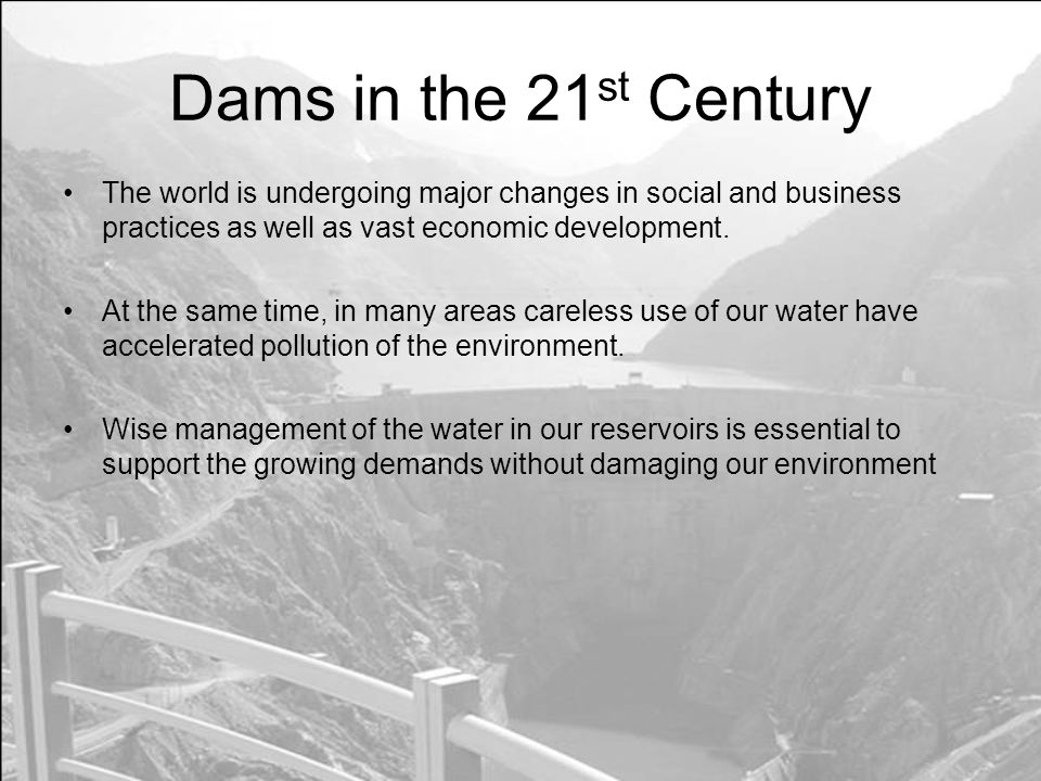 Dams in the 21st Century The world is undergoing major changes in social and business practices as well as vast economic development.