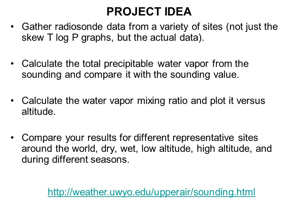 PROJECT IDEA Gather radiosonde data from a variety of sites (not just the skew T log P graphs, but the actual data).