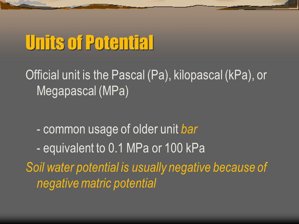 Units of Potential Official unit is the Pascal (Pa), kilopascal (kPa), or Megapascal (MPa) - common usage of older unit bar.