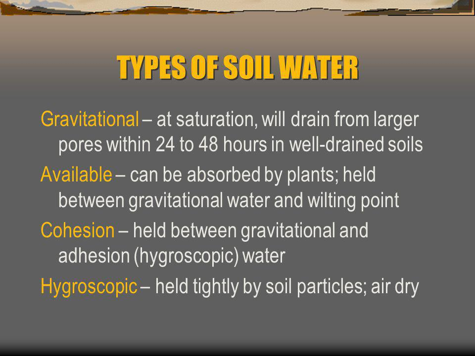 TYPES OF SOIL WATER Gravitational – at saturation, will drain from larger pores within 24 to 48 hours in well-drained soils.