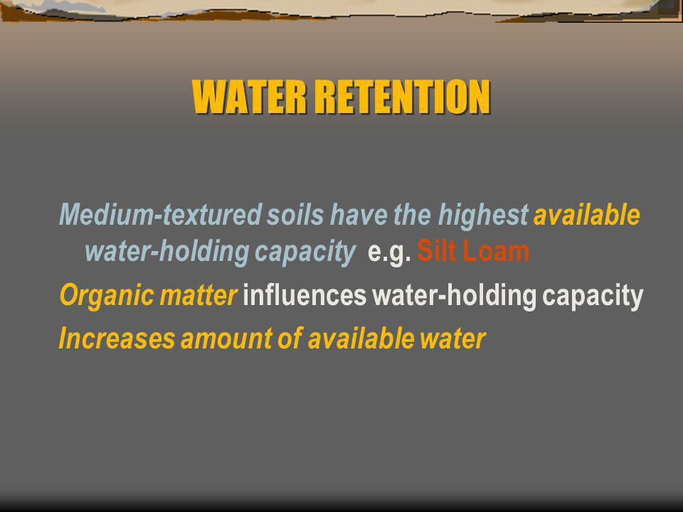 WATER RETENTION Medium-textured soils have the highest available water-holding capacity e.g. Silt Loam.