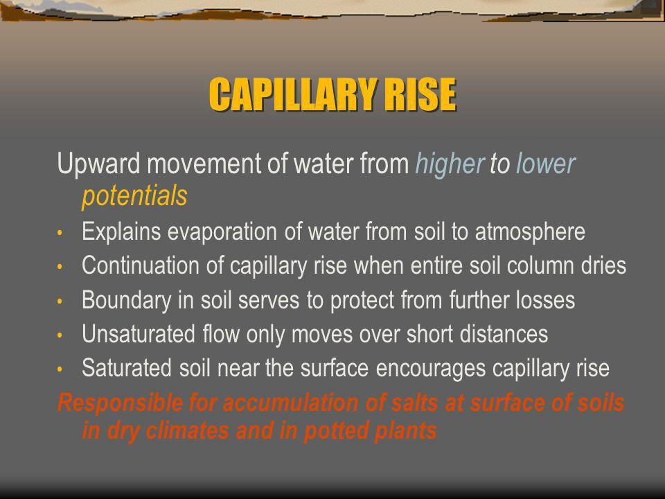 CAPILLARY RISE Upward movement of water from higher to lower potentials. Explains evaporation of water from soil to atmosphere.