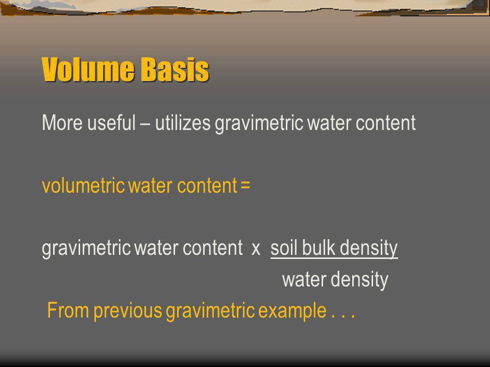 Volume Basis More useful – utilizes gravimetric water content