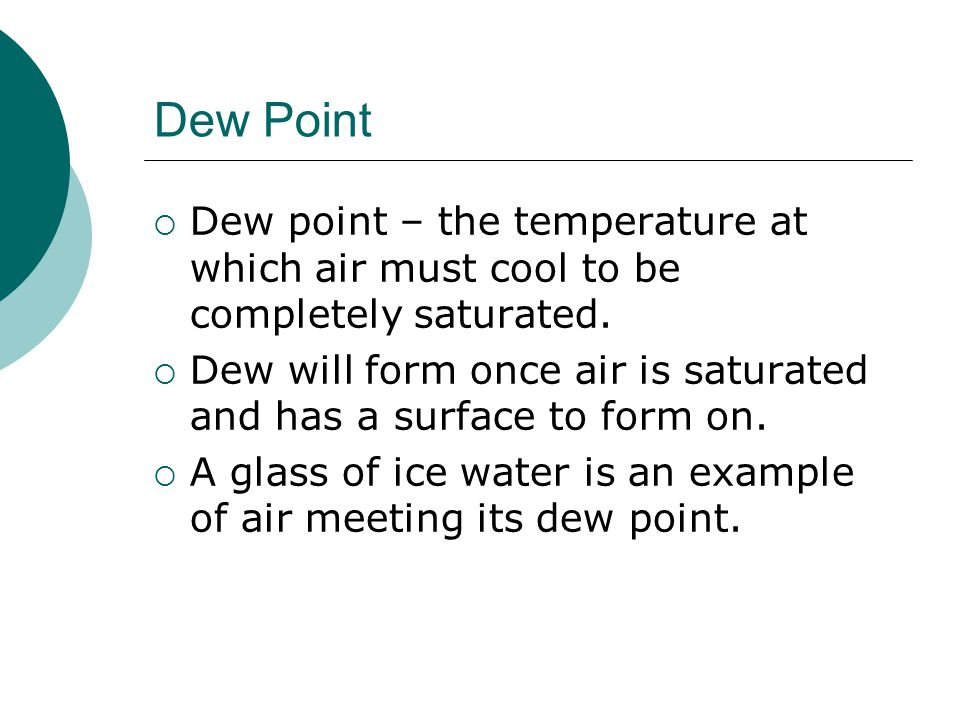 Dew Point Dew point – the temperature at which air must cool to be completely saturated.