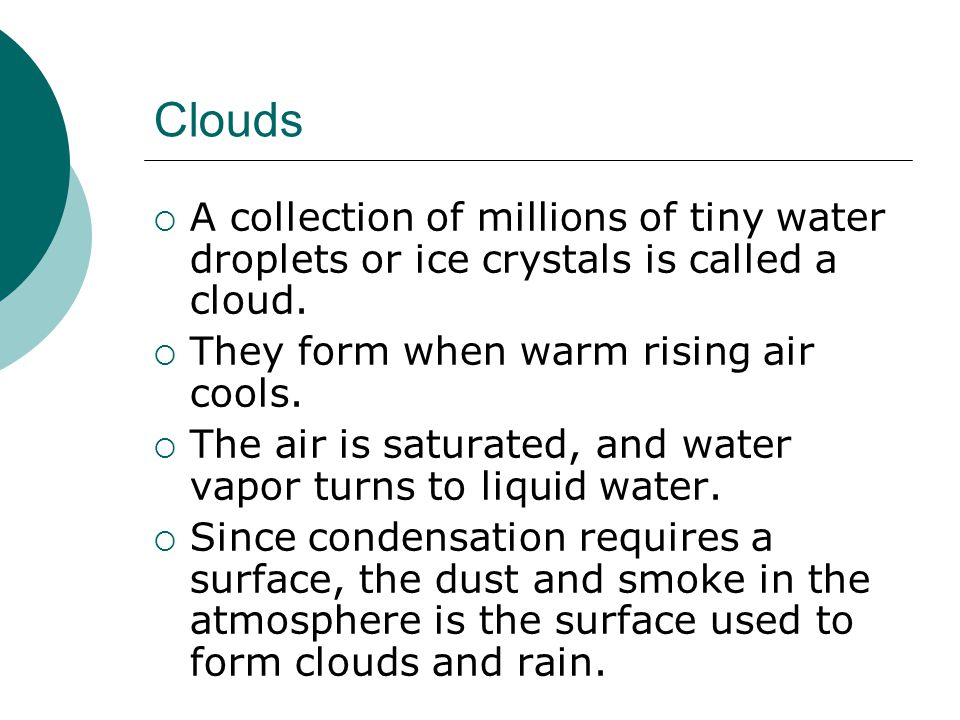 Clouds A collection of millions of tiny water droplets or ice crystals is called a cloud. They form when warm rising air cools.
