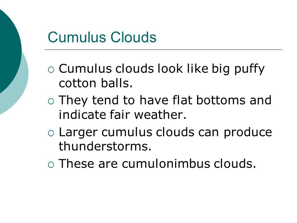 Cumulus Clouds Cumulus clouds look like big puffy cotton balls.