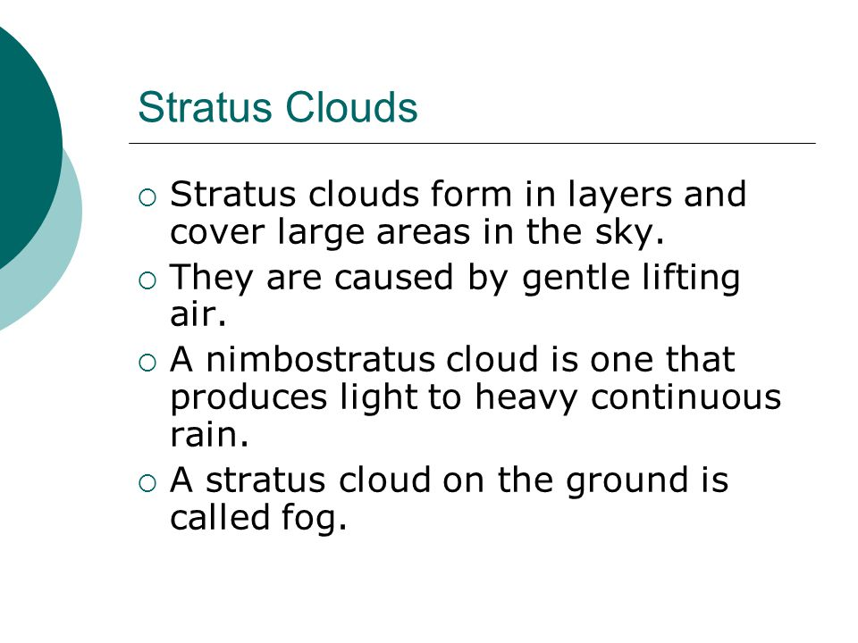 Stratus Clouds Stratus clouds form in layers and cover large areas in the sky. They are caused by gentle lifting air.