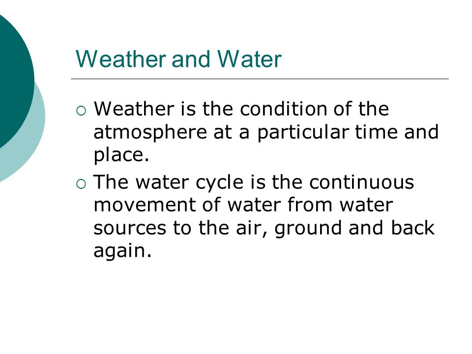 Weather and Water Weather is the condition of the atmosphere at a particular time and place.