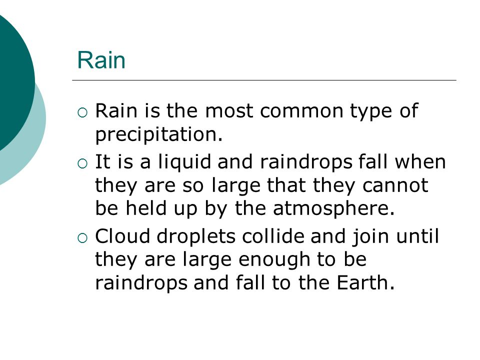 Rain Rain is the most common type of precipitation.
