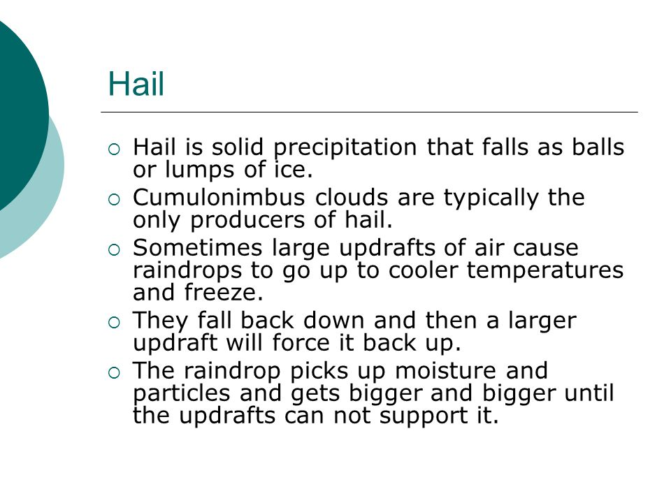 Hail Hail is solid precipitation that falls as balls or lumps of ice.