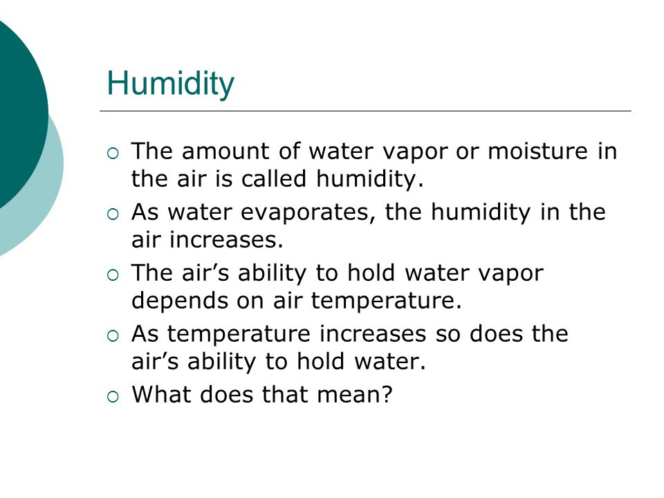 Humidity The amount of water vapor or moisture in the air is called humidity. As water evaporates, the humidity in the air increases.