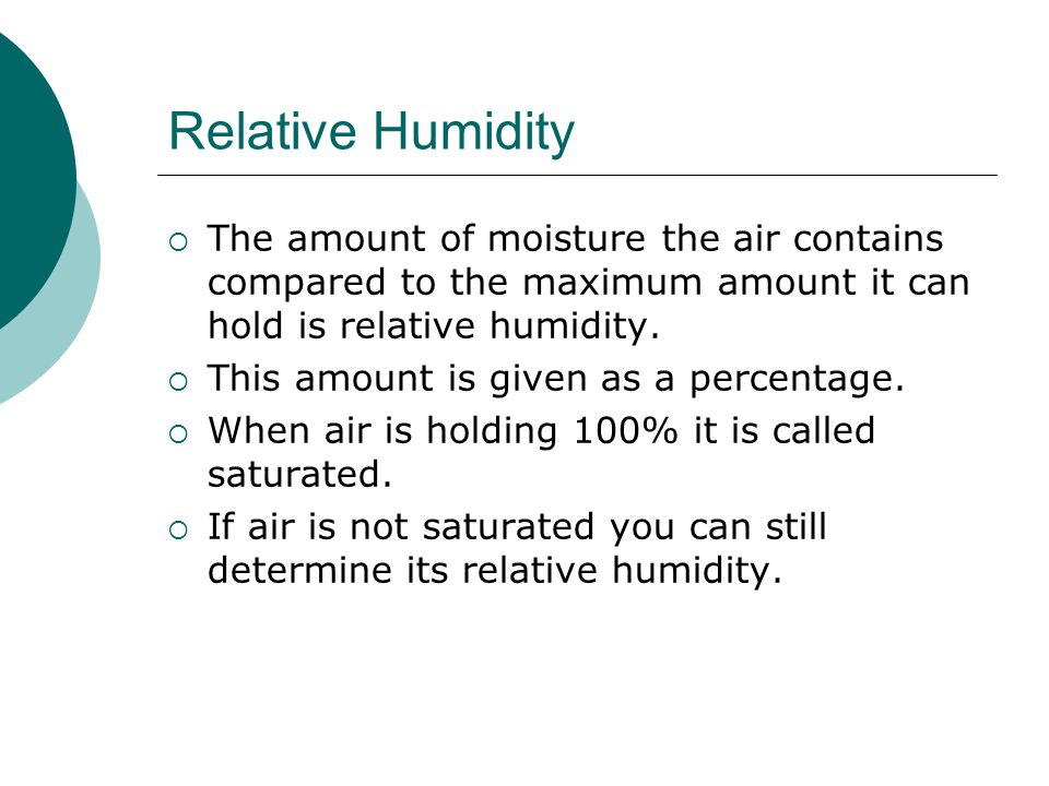 Relative Humidity The amount of moisture the air contains compared to the maximum amount it can hold is relative humidity.