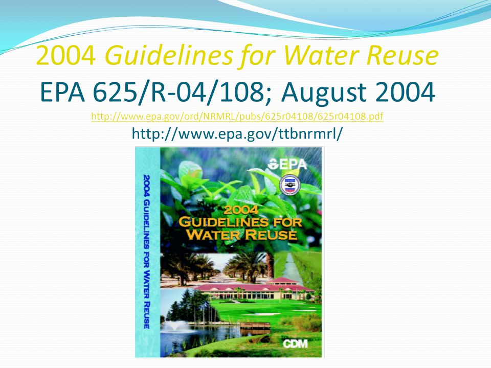 2004 Guidelines for Water Reuse EPA 625/R-04/108; August 2004 http://www.epa.gov/ord/NRMRL/pubs/625r04108/625r04108.pdf http://www.epa.gov/ttbnrmrl/
