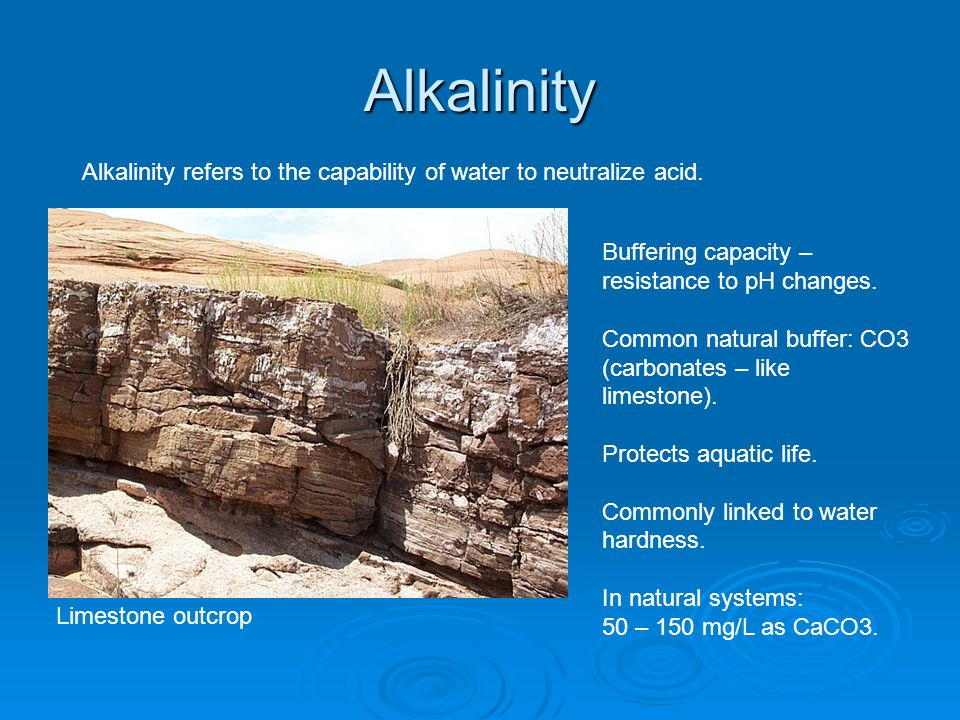 Alkalinity Alkalinity refers to the capability of water to neutralize acid. Buffering capacity – resistance to pH changes.