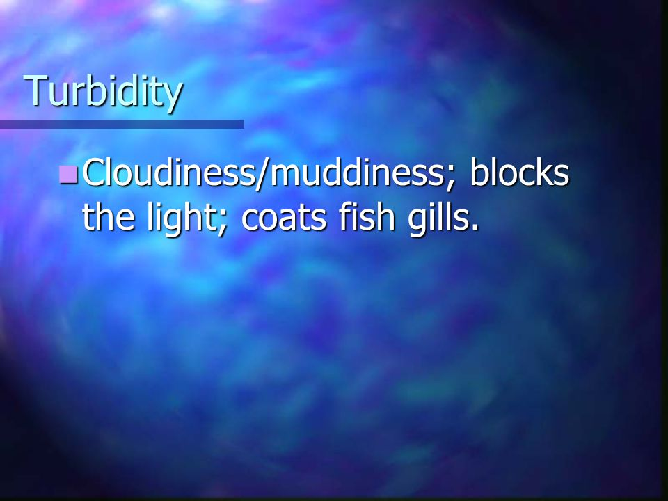 Turbidity Cloudiness/muddiness; blocks the light; coats fish gills.