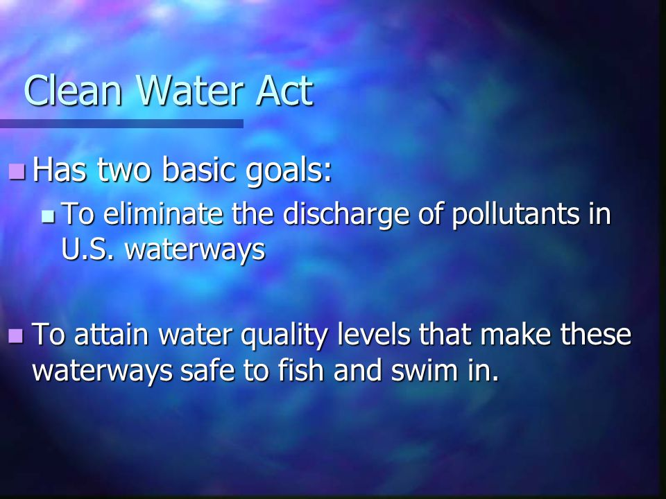 Clean Water Act Has two basic goals: